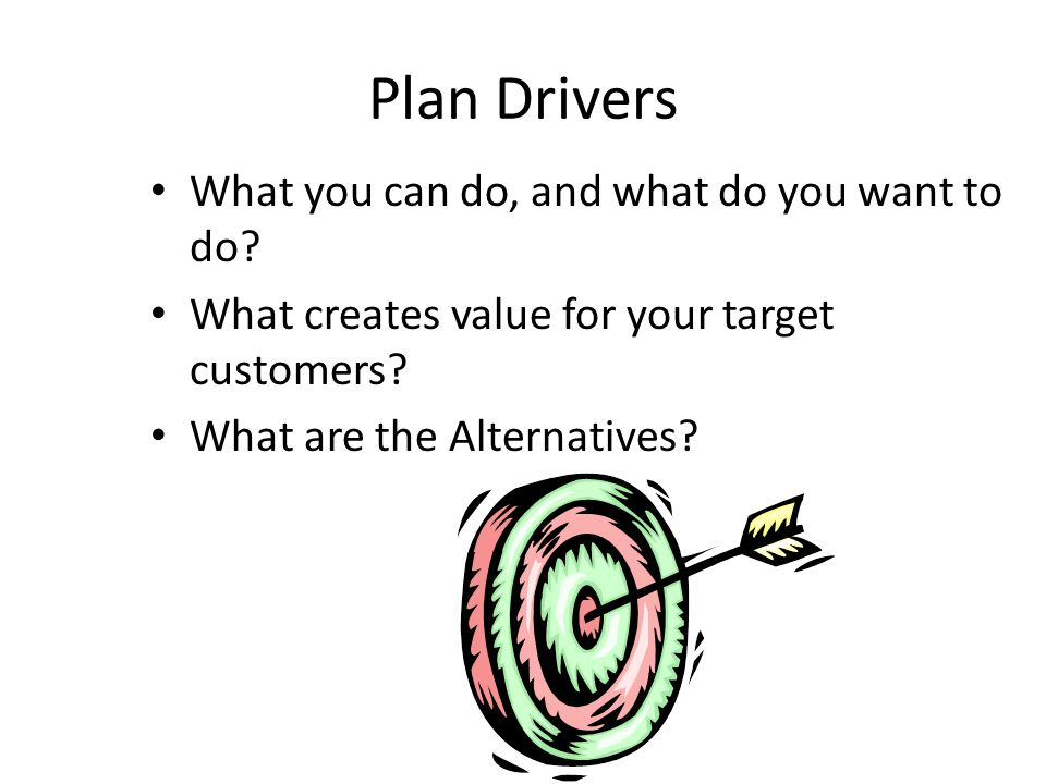 Plan Drivers What you can do, and what do you want to do.