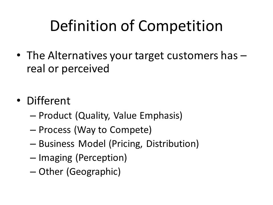 The Alternatives your target customers has – real or perceived Different – Product (Quality, Value Emphasis) – Process (Way to Compete) – Business Model (Pricing, Distribution) – Imaging (Perception) – Other (Geographic) Definition of Competition