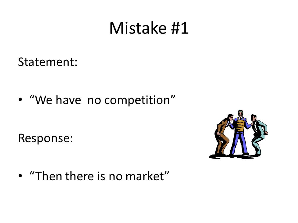 Mistake #1 Statement: We have no competition Response: Then there is no market