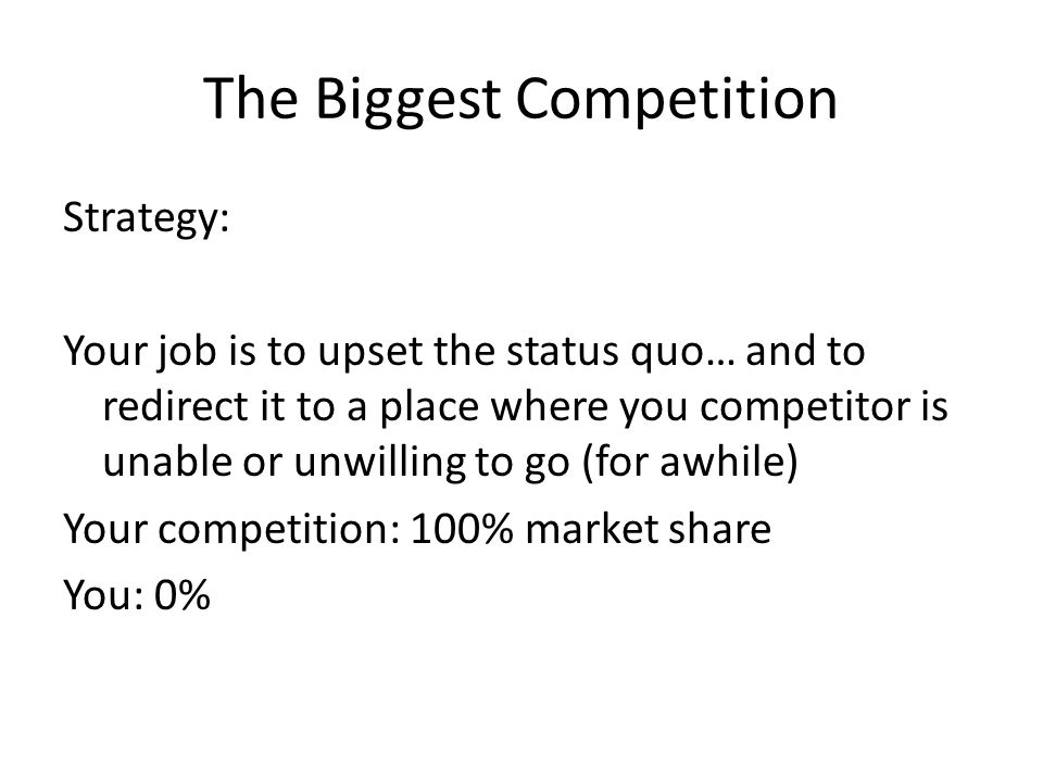 The Biggest Competition Strategy: Your job is to upset the status quo… and to redirect it to a place where you competitor is unable or unwilling to go (for awhile) Your competition: 100% market share You: 0%