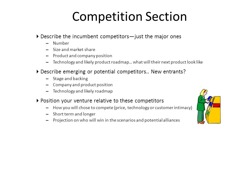 Competition Section  Describe the incumbent competitors—just the major ones – Number – Size and market share – Product and company position – Technology and likely product roadmap… what will their next product look like  Describe emerging or potential competitors..