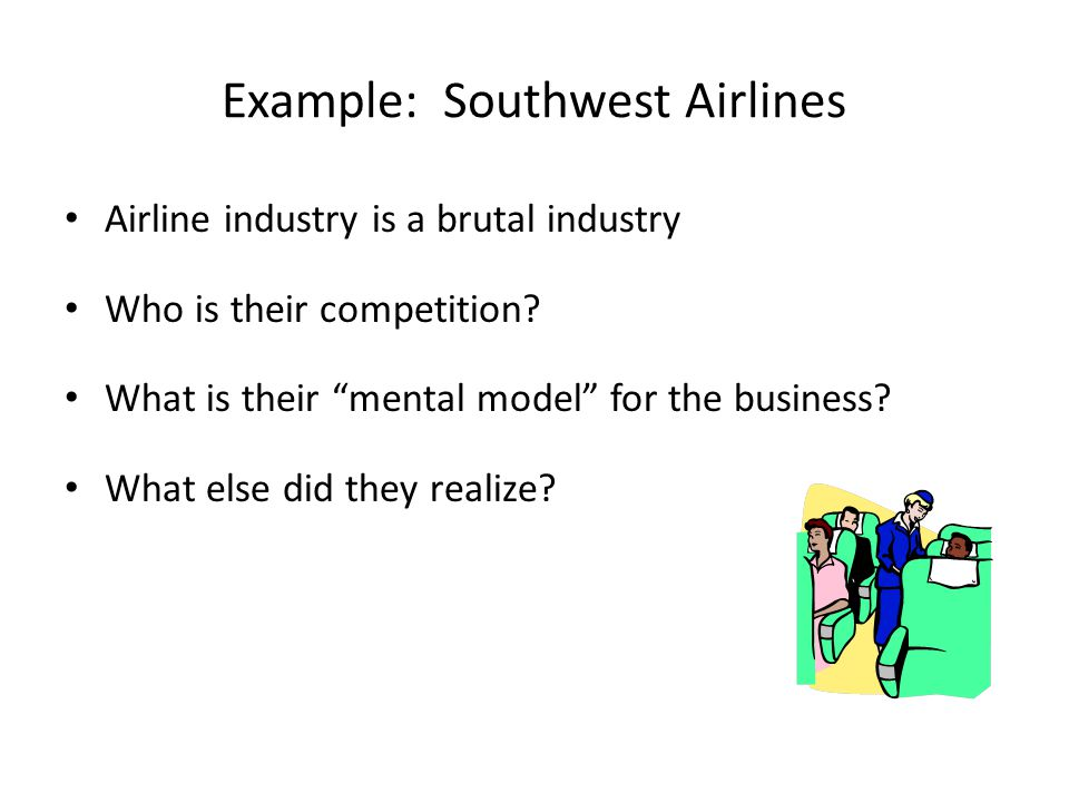 Example: Southwest Airlines Airline industry is a brutal industry Who is their competition.