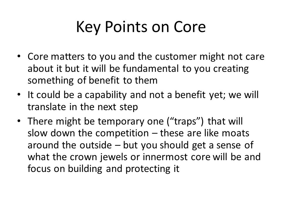 Key Points on Core Core matters to you and the customer might not care about it but it will be fundamental to you creating something of benefit to them It could be a capability and not a benefit yet; we will translate in the next step There might be temporary one ( traps ) that will slow down the competition – these are like moats around the outside – but you should get a sense of what the crown jewels or innermost core will be and focus on building and protecting it