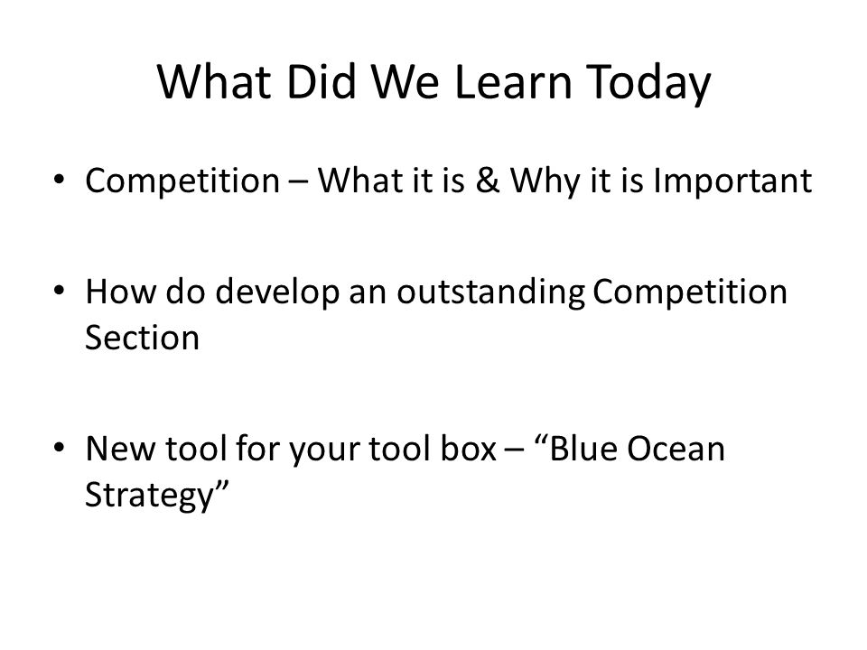 What Did We Learn Today Competition – What it is & Why it is Important How do develop an outstanding Competition Section New tool for your tool box – Blue Ocean Strategy