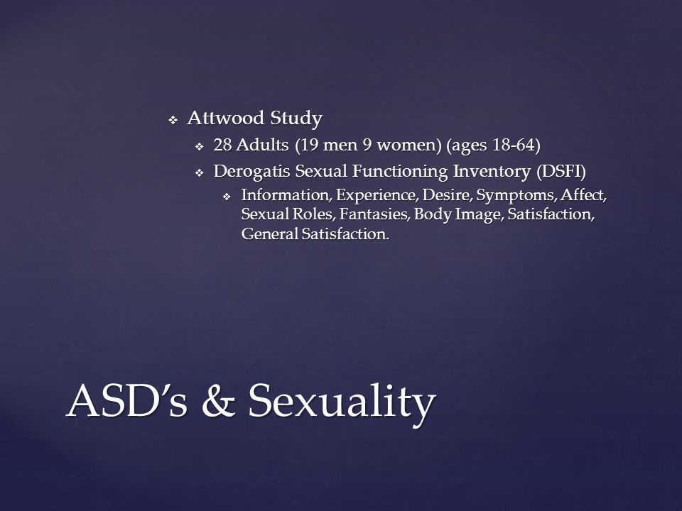  Attwood Study  28 Adults (19 men 9 women) (ages 18-64)  Derogatis Sexual Functioning Inventory (DSFI)  Information, Experience, Desire, Symptoms, Affect, Sexual Roles, Fantasies, Body Image, Satisfaction, General Satisfaction.