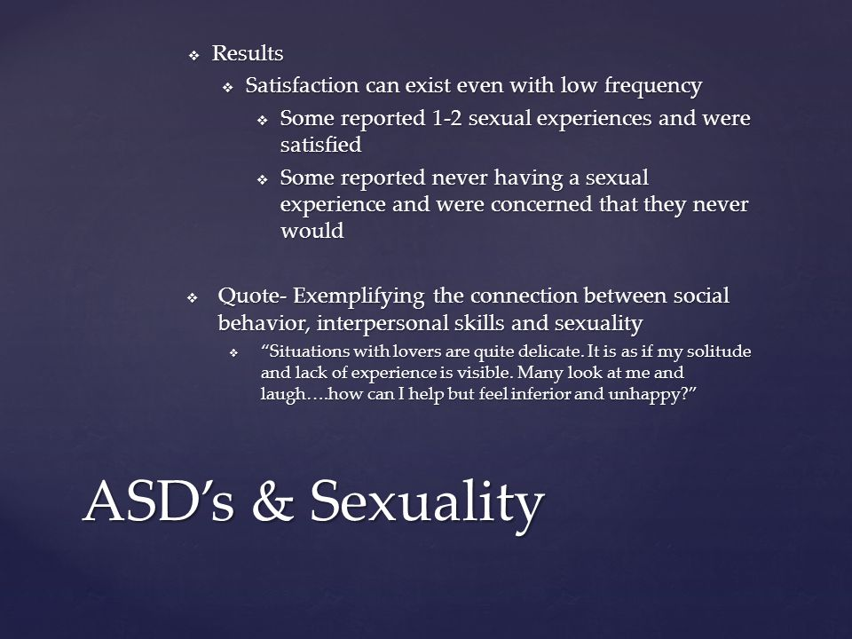  Results  Satisfaction can exist even with low frequency  Some reported 1-2 sexual experiences and were satisfied  Some reported never having a sexual experience and were concerned that they never would  Quote- Exemplifying the connection between social behavior, interpersonal skills and sexuality  Situations with lovers are quite delicate.