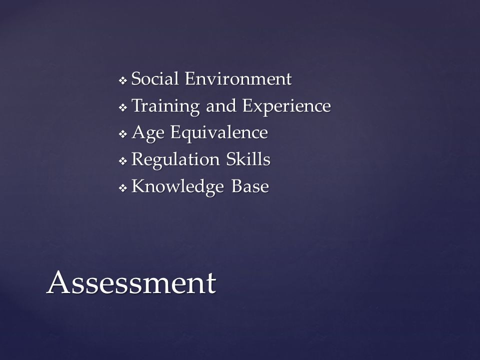  Social Environment  Training and Experience  Age Equivalence  Regulation Skills  Knowledge Base Assessment