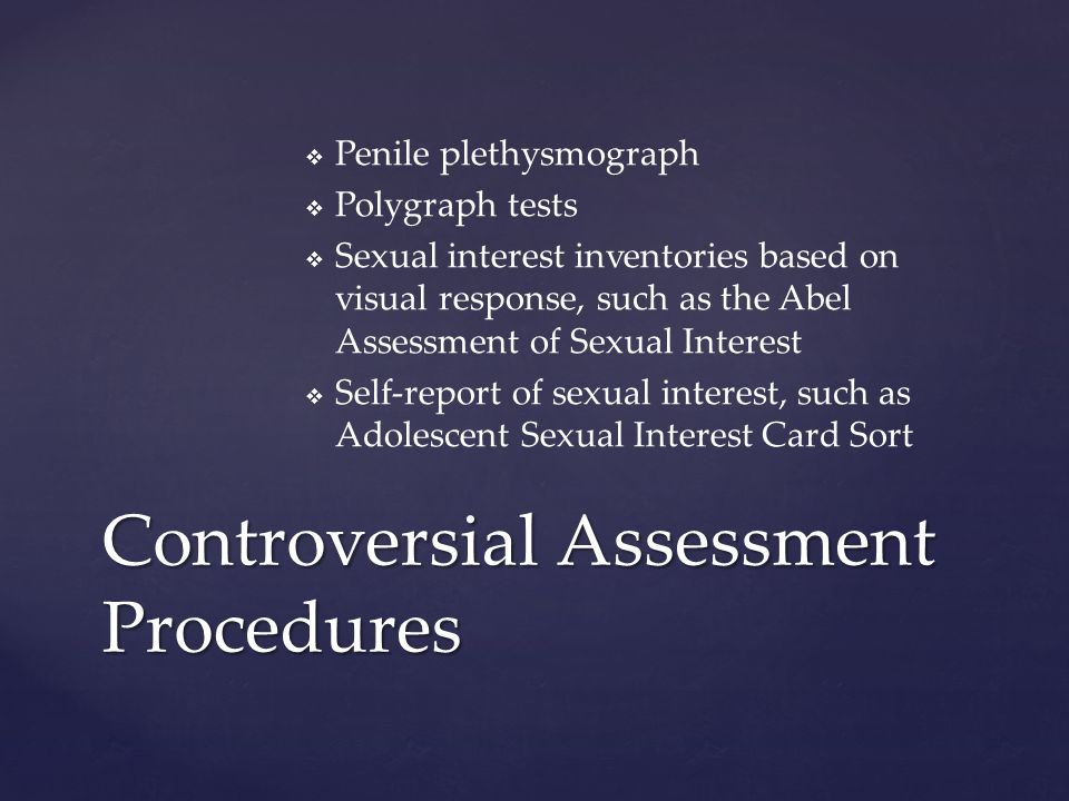   Penile plethysmograph   Polygraph tests   Sexual interest inventories based on visual response, such as the Abel Assessment of Sexual Interest   Self-report of sexual interest, such as Adolescent Sexual Interest Card Sort Controversial Assessment Procedures