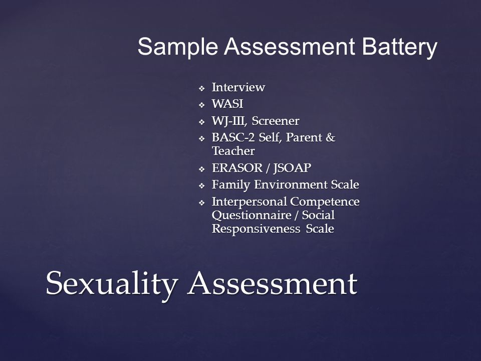  Interview  WASI  WJ-III, Screener  BASC-2 Self, Parent & Teacher  ERASOR / JSOAP  Family Environment Scale  Interpersonal Competence Questionnaire / Social Responsiveness Scale Sexuality Assessment Sample Assessment Battery