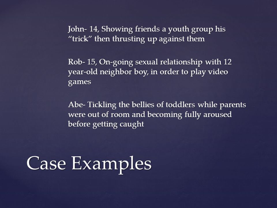 John- 14, Showing friends a youth group his trick then thrusting up against them Rob- 15, On-going sexual relationship with 12 year-old neighbor boy, in order to play video games Abe- Tickling the bellies of toddlers while parents were out of room and becoming fully aroused before getting caught Case Examples