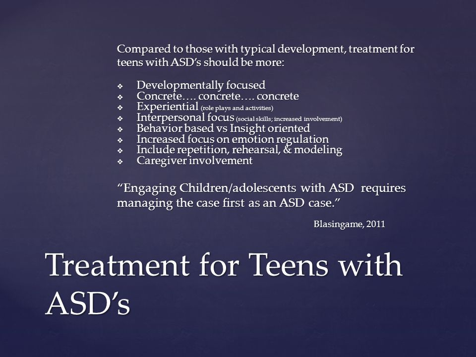 Compared to those with typical development, treatment for teens with ASD's should be more:  Developmentally focused  Concrete….