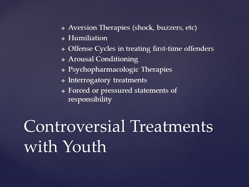  Aversion Therapies (shock, buzzers, etc)  Humiliation  Offense Cycles in treating first-time offenders   Arousal Conditioning   Psychopharmacologic Therapies   Interrogatory treatments   Forced or pressured statements of responsibility Controversial Treatments with Youth