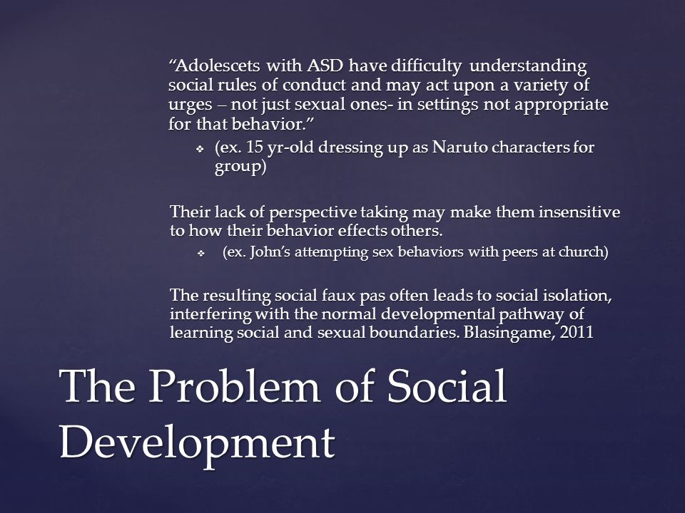 Adolescets with ASD have difficulty understanding social rules of conduct and may act upon a variety of urges – not just sexual ones- in settings not appropriate for that behavior.  (ex.