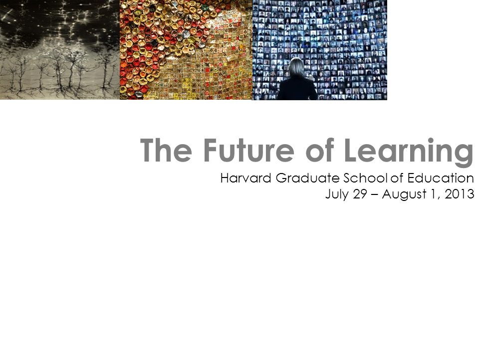 The Future of Learning Harvard Graduate School of Education July 29 – August 1, 2013