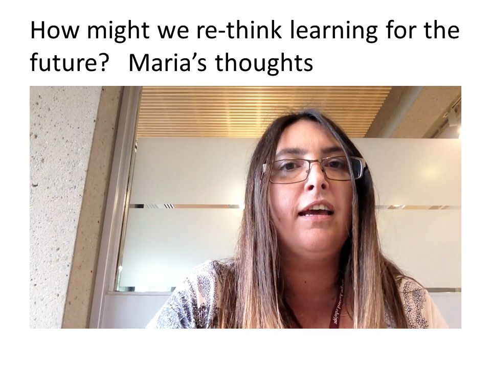 How might we re-think learning for the future? Maria's thoughts