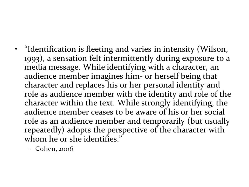 Identification is fleeting and varies in intensity (Wilson, 1993), a sensation felt intermittently during exposure to a media message.