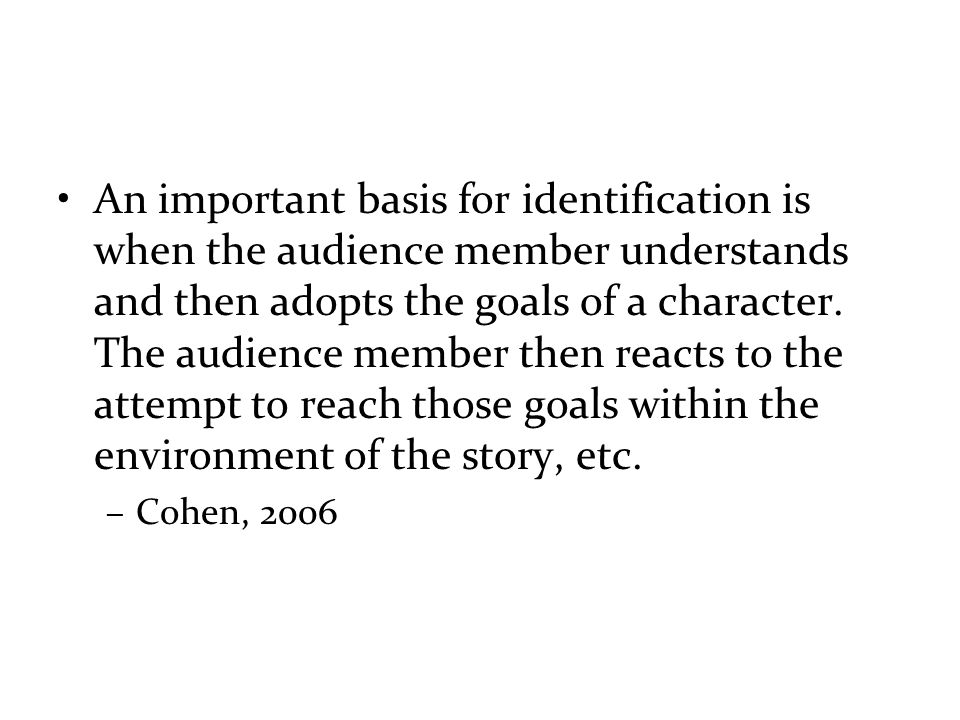 An important basis for identification is when the audience member understands and then adopts the goals of a character.