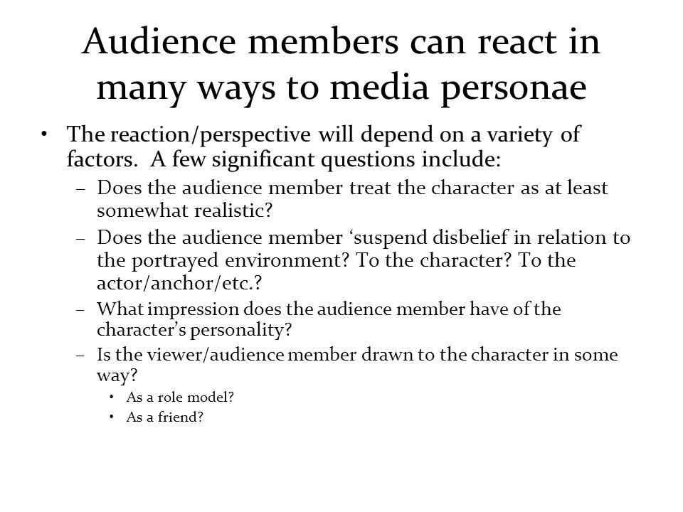 Audience members can react in many ways to media personae The reaction/perspective will depend on a variety of factors.