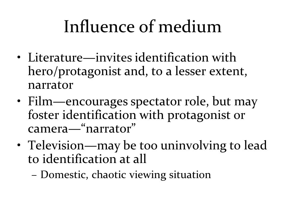 Influence of medium Literature—invites identification with hero/protagonist and, to a lesser extent, narrator Film—encourages spectator role, but may foster identification with protagonist or camera— narrator Television—may be too uninvolving to lead to identification at all –Domestic, chaotic viewing situation