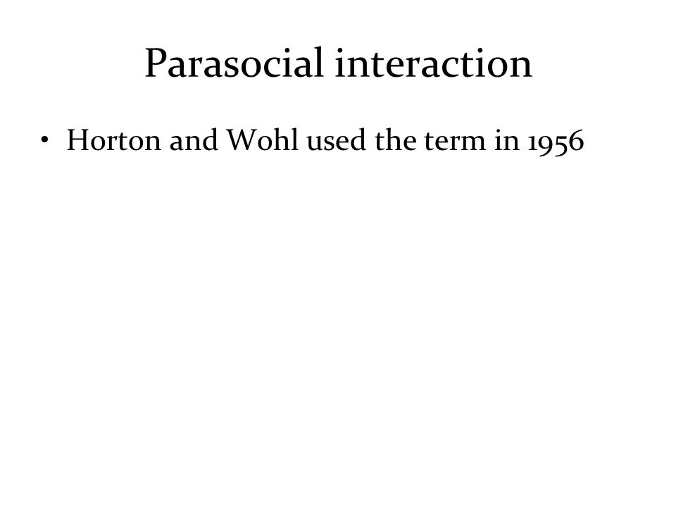 Parasocial interaction Horton and Wohl used the term in 1956