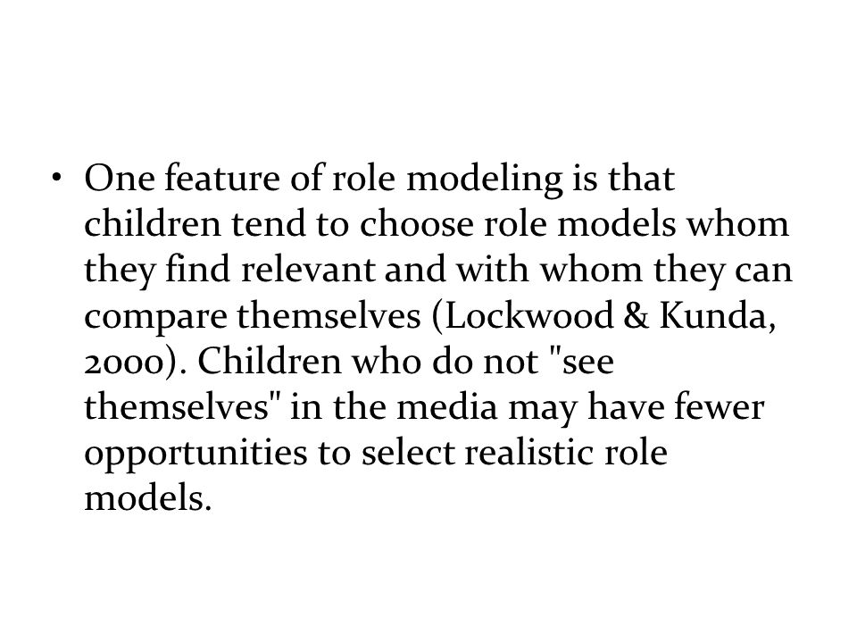 One feature of role modeling is that children tend to choose role models whom they find relevant and with whom they can compare themselves (Lockwood & Kunda, 2000).