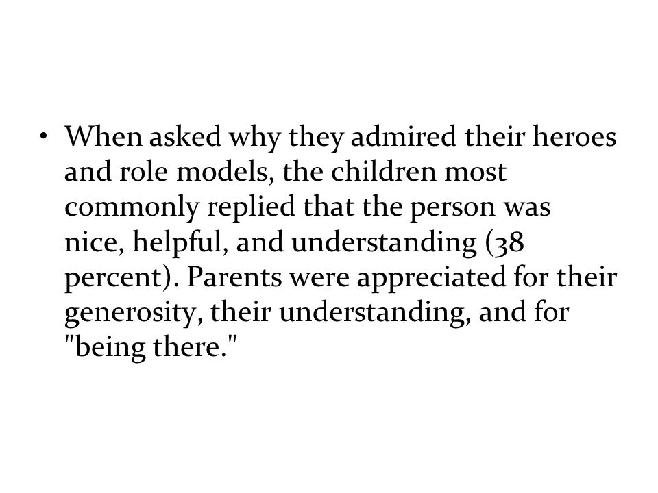 When asked why they admired their heroes and role models, the children most commonly replied that the person was nice, helpful, and understanding (38 percent).
