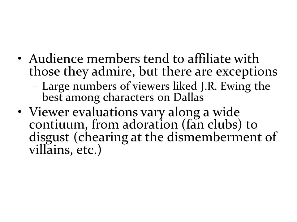 Audience members tend to affiliate with those they admire, but there are exceptions –Large numbers of viewers liked J.R.