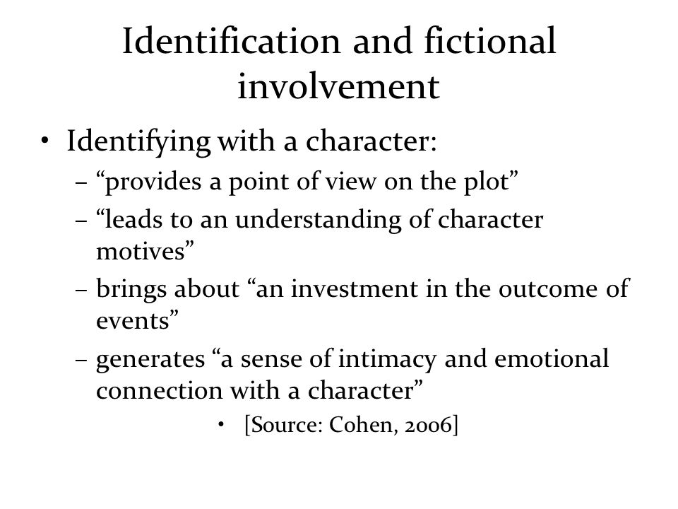 Identification and fictional involvement Identifying with a character: – provides a point of view on the plot – leads to an understanding of character motives –brings about an investment in the outcome of events –generates a sense of intimacy and emotional connection with a character [Source: Cohen, 2006]