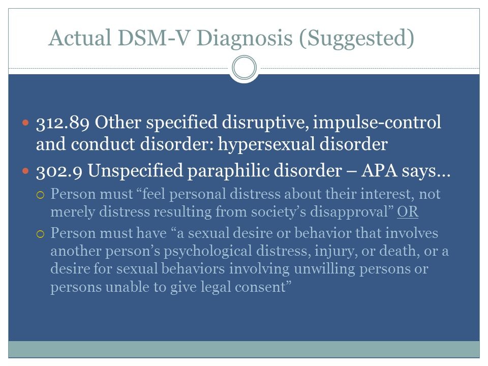 Actual DSM-V Diagnosis (Suggested) 312.89 Other specified disruptive, impulse-control and conduct disorder: hypersexual disorder 302.9 Unspecified paraphilic disorder – APA says…  Person must feel personal distress about their interest, not merely distress resulting from society's disapproval OR  Person must have a sexual desire or behavior that involves another person's psychological distress, injury, or death, or a desire for sexual behaviors involving unwilling persons or persons unable to give legal consent