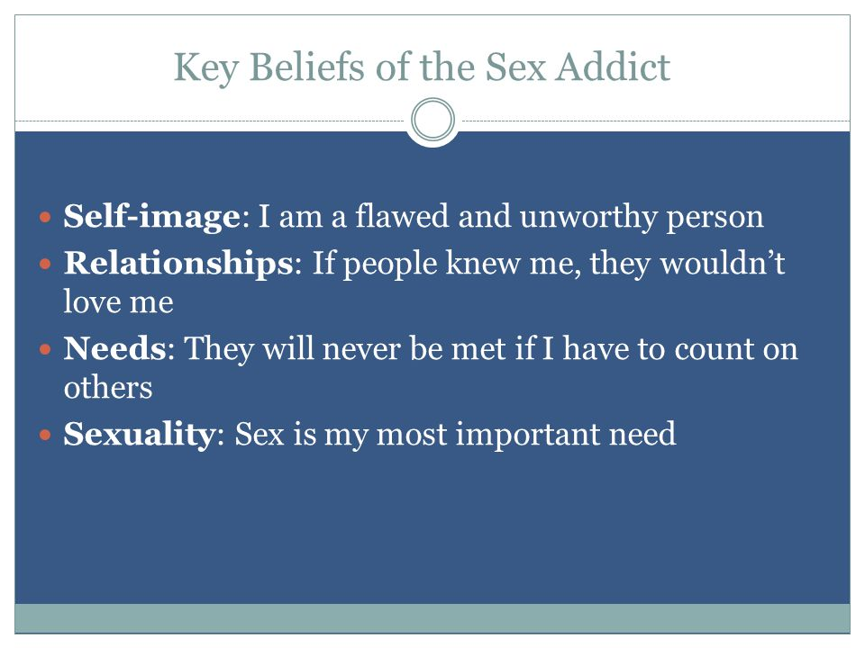 Key Beliefs of the Sex Addict Self-image: I am a flawed and unworthy person Relationships: If people knew me, they wouldn't love me Needs: They will never be met if I have to count on others Sexuality: Sex is my most important need