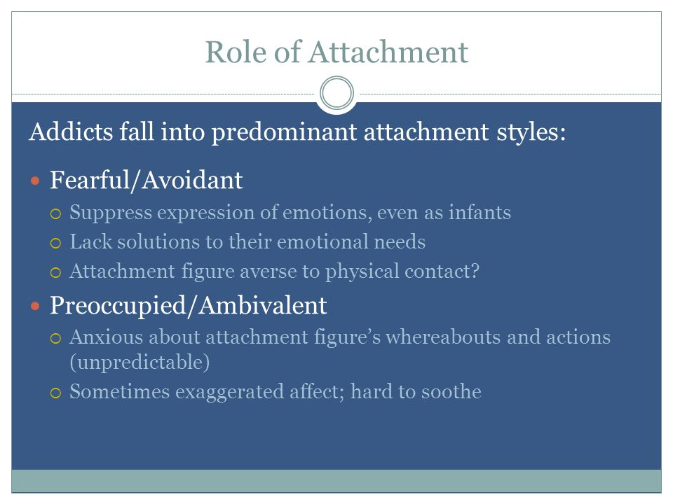 Role of Attachment Addicts fall into predominant attachment styles: Fearful/Avoidant  Suppress expression of emotions, even as infants  Lack solutions to their emotional needs  Attachment figure averse to physical contact.