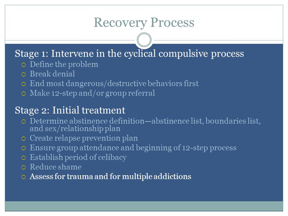 Recovery Process Stage 1: Intervene in the cyclical compulsive process  Define the problem  Break denial  End most dangerous/destructive behaviors first  Make 12-step and/or group referral Stage 2: Initial treatment  Determine abstinence definition—abstinence list, boundaries list, and sex/relationship plan  Create relapse prevention plan  Ensure group attendance and beginning of 12-step process  Establish period of celibacy  Reduce shame  Assess for trauma and for multiple addictions