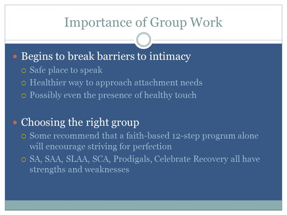 Importance of Group Work Begins to break barriers to intimacy  Safe place to speak  Healthier way to approach attachment needs  Possibly even the presence of healthy touch Choosing the right group  Some recommend that a faith-based 12-step program alone will encourage striving for perfection  SA, SAA, SLAA, SCA, Prodigals, Celebrate Recovery all have strengths and weaknesses