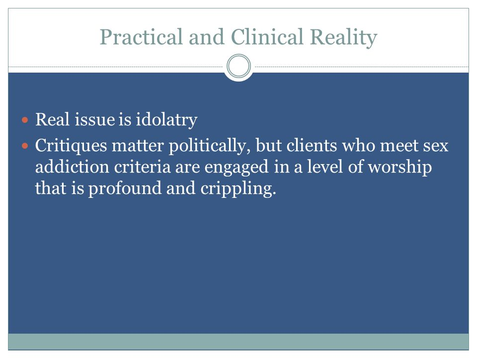 Practical and Clinical Reality Real issue is idolatry Critiques matter politically, but clients who meet sex addiction criteria are engaged in a level of worship that is profound and crippling.