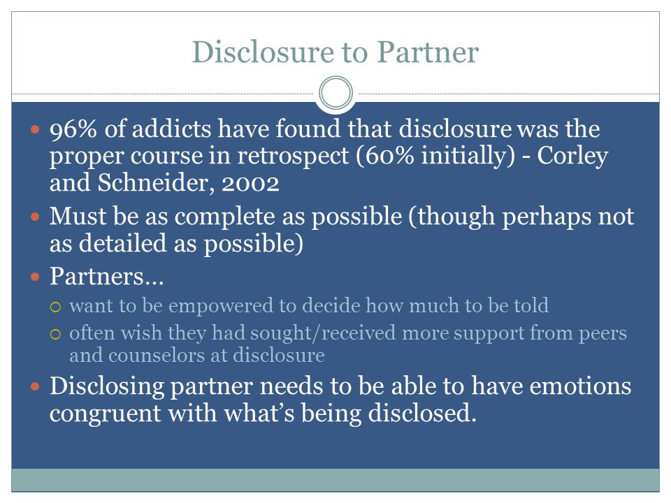 Disclosure to Partner 96% of addicts have found that disclosure was the proper course in retrospect (60% initially) - Corley and Schneider, 2002 Must be as complete as possible (though perhaps not as detailed as possible) Partners…  want to be empowered to decide how much to be told  often wish they had sought/received more support from peers and counselors at disclosure Disclosing partner needs to be able to have emotions congruent with what's being disclosed.