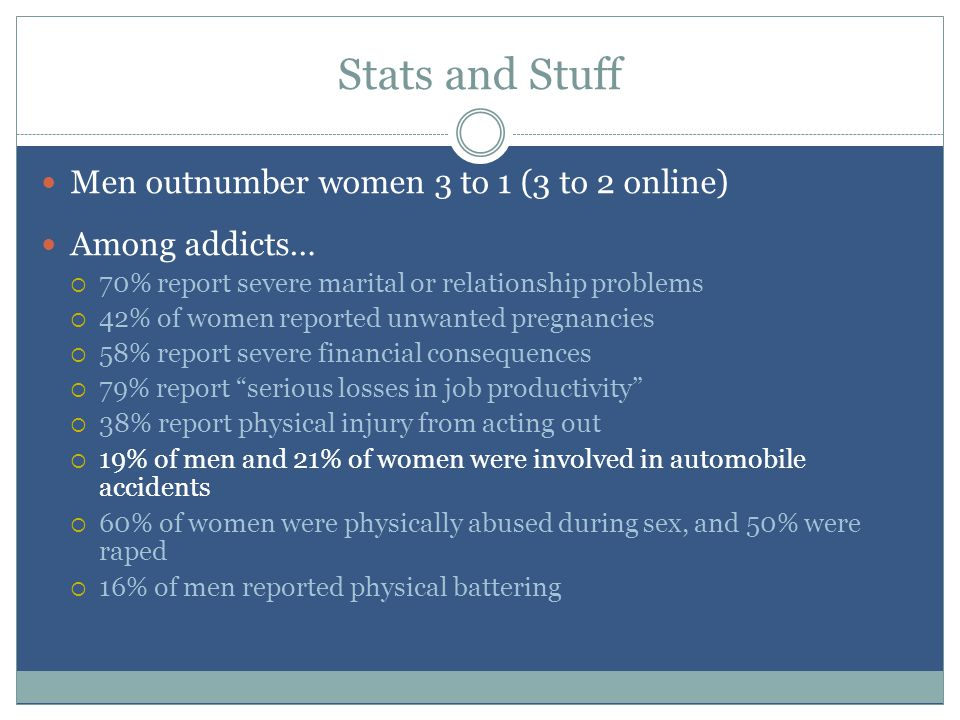 Stats and Stuff Men outnumber women 3 to 1 (3 to 2 online) Among addicts…  70% report severe marital or relationship problems  42% of women reported unwanted pregnancies  58% report severe financial consequences  79% report serious losses in job productivity  38% report physical injury from acting out  19% of men and 21% of women were involved in automobile accidents  60% of women were physically abused during sex, and 50% were raped  16% of men reported physical battering
