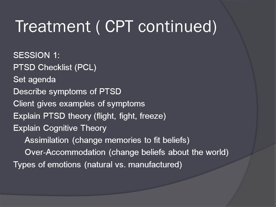 Treatment ( CPT continued) SESSION 1: PTSD Checklist (PCL) Set agenda Describe symptoms of PTSD Client gives examples of symptoms Explain PTSD theory (flight, fight, freeze) Explain Cognitive Theory Assimilation (change memories to fit beliefs) Over-Accommodation (change beliefs about the world) Types of emotions (natural vs.