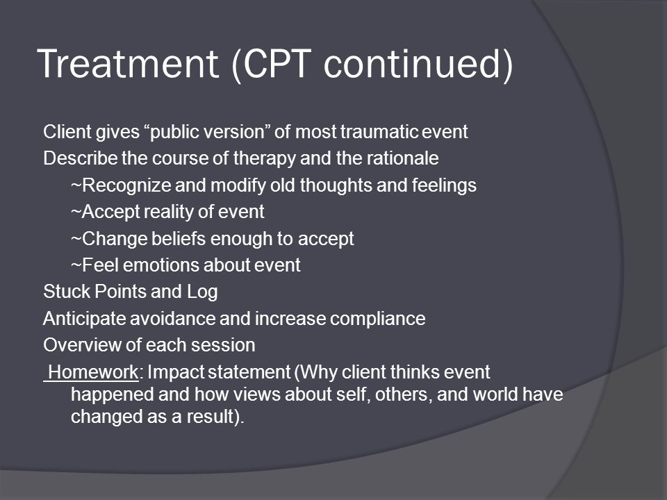 Treatment (CPT continued) Client gives public version of most traumatic event Describe the course of therapy and the rationale ~Recognize and modify old thoughts and feelings ~Accept reality of event ~Change beliefs enough to accept ~Feel emotions about event Stuck Points and Log Anticipate avoidance and increase compliance Overview of each session Homework: Impact statement (Why client thinks event happened and how views about self, others, and world have changed as a result).
