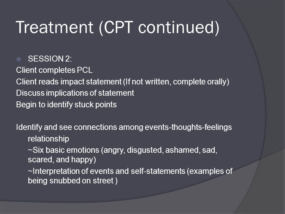 Treatment (CPT continued)  SESSION 2: Client completes PCL Client reads impact statement (If not written, complete orally) Discuss implications of statement Begin to identify stuck points Identify and see connections among events-thoughts-feelings relationship ~Six basic emotions (angry, disgusted, ashamed, sad, scared, and happy) ~Interpretation of events and self-statements (examples of being snubbed on street )