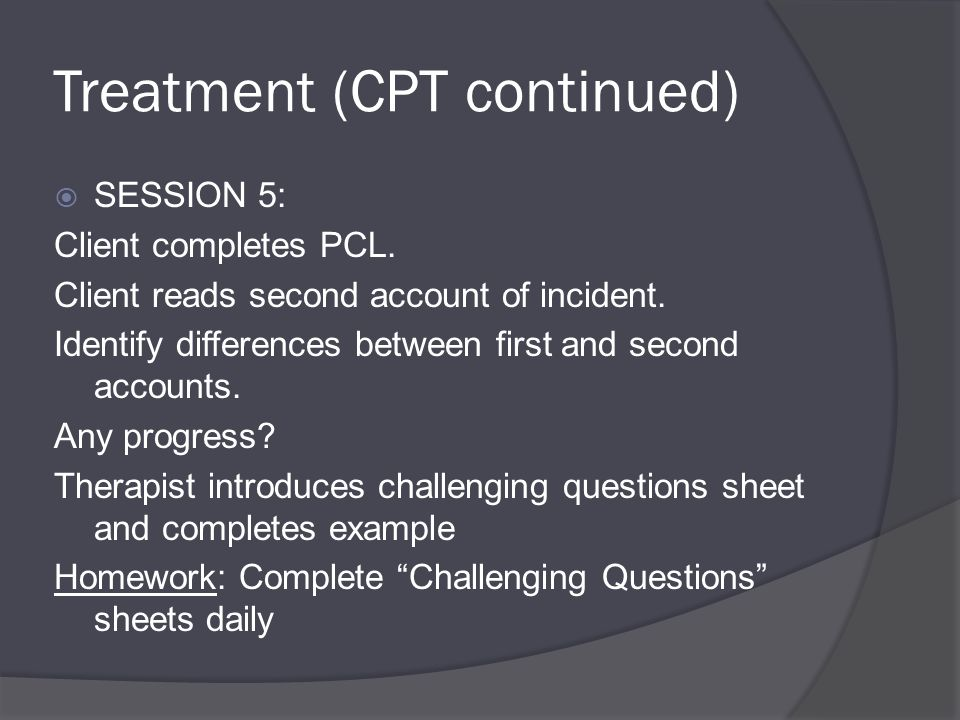 Treatment (CPT continued)  SESSION 5: Client completes PCL.