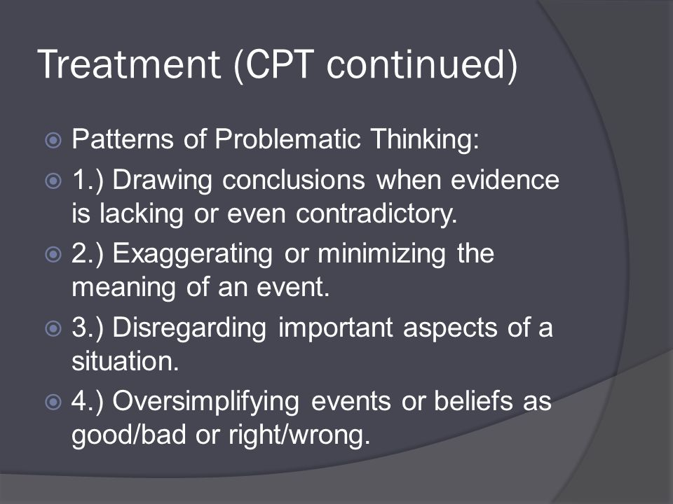 Treatment (CPT continued)  Patterns of Problematic Thinking:  1.) Drawing conclusions when evidence is lacking or even contradictory.