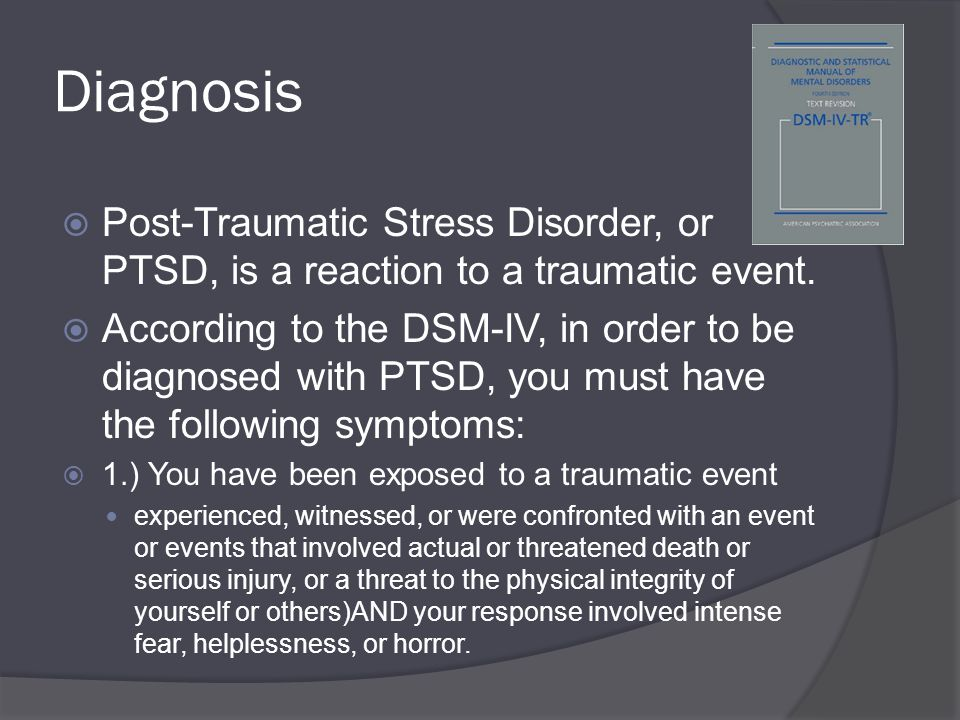 Diagnosis  Post-Traumatic Stress Disorder, or PTSD, is a reaction to a traumatic event.