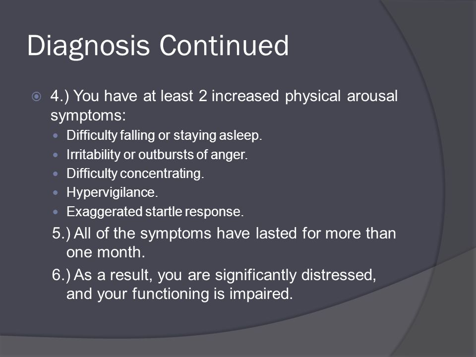 Diagnosis Continued  4.) You have at least 2 increased physical arousal symptoms: Difficulty falling or staying asleep.