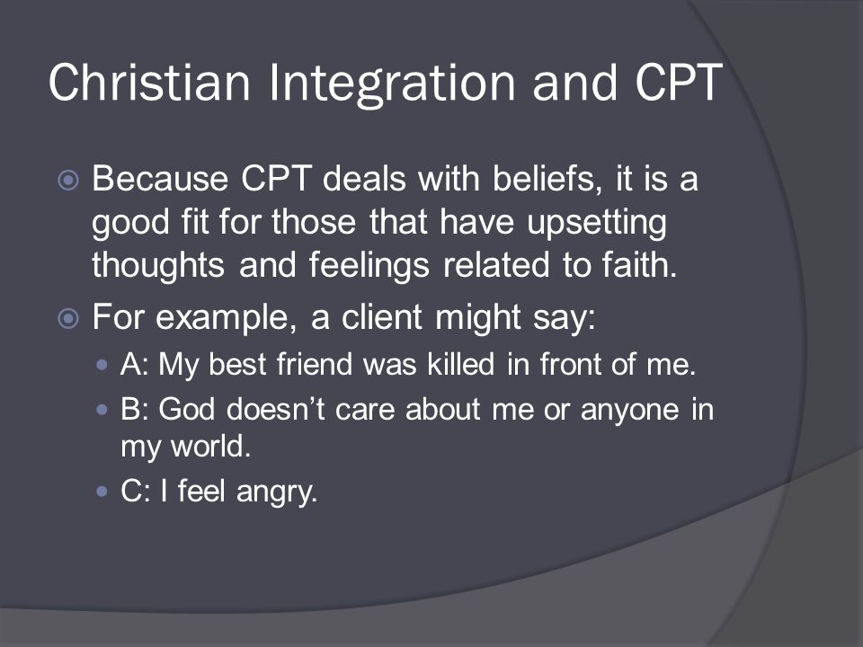 Christian Integration and CPT  Because CPT deals with beliefs, it is a good fit for those that have upsetting thoughts and feelings related to faith.