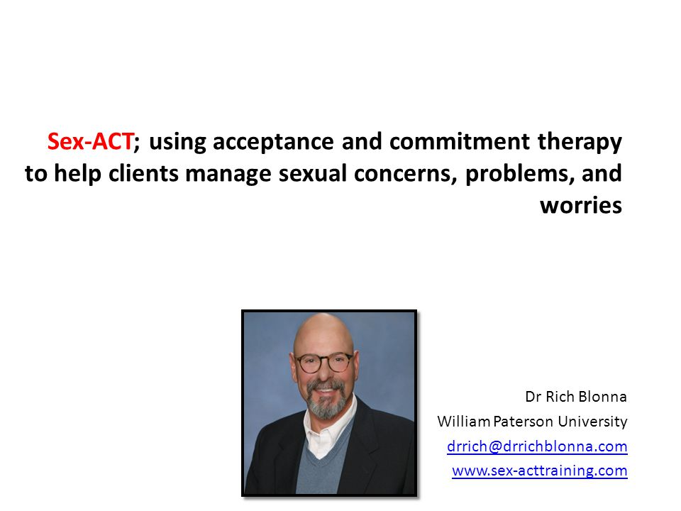 Sex-ACT; using acceptance and commitment therapy to help clients manage sexual concerns, problems, and worries Dr Rich Blonna William Paterson University drrich@drrichblonna.com www.sex-acttraining.com