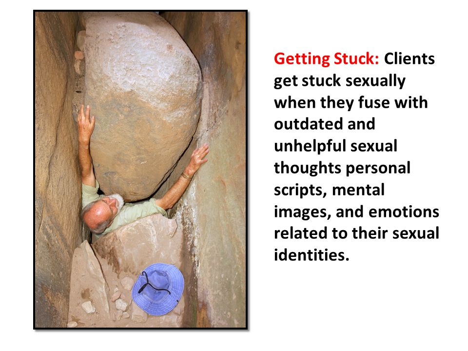 Getting Stuck: Clients get stuck sexually when they fuse with outdated and unhelpful sexual thoughts personal scripts, mental images, and emotions related to their sexual identities.