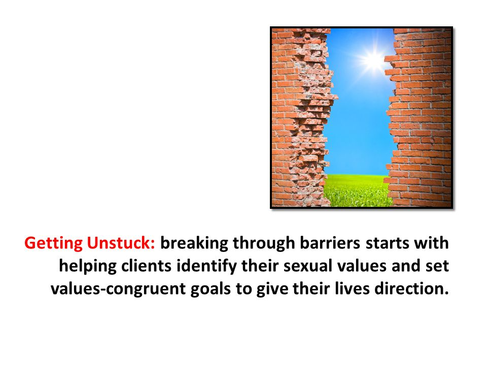 Getting Unstuck: breaking through barriers starts with helping clients identify their sexual values and set values-congruent goals to give their lives direction.