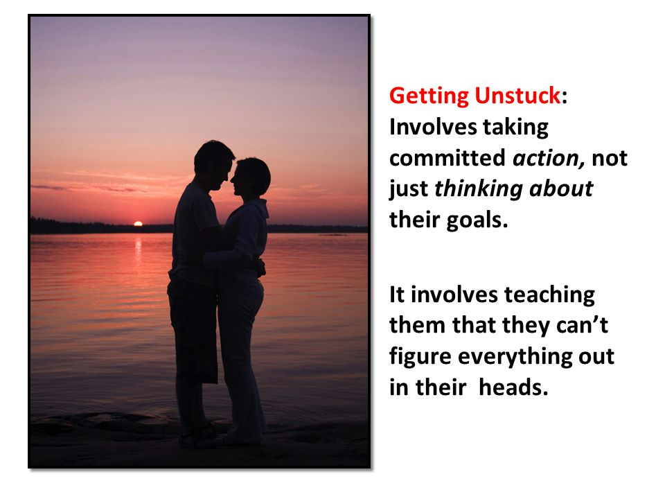 Getting Unstuck: Involves taking committed action, not just thinking about their goals. It involves teaching them that they can't figure everything ou