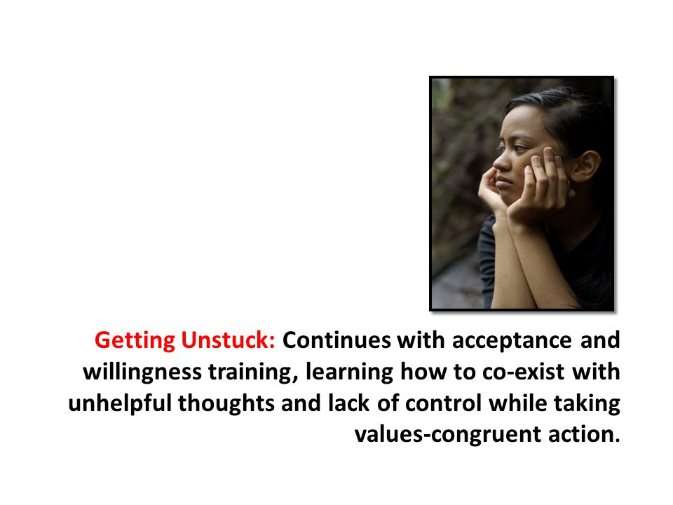 Getting Unstuck: Continues with acceptance and willingness training, learning how to co-exist with unhelpful thoughts and lack of control while taking