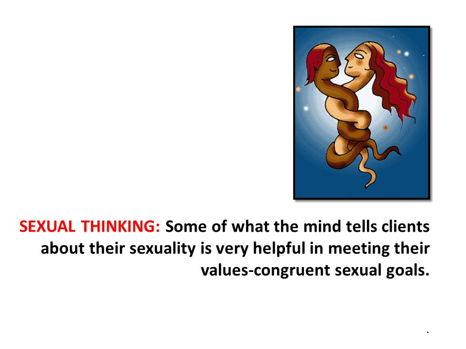 SEXUAL THINKING: Some of what the mind tells clients about their sexuality is very helpful in meeting their values-congruent sexual goals..